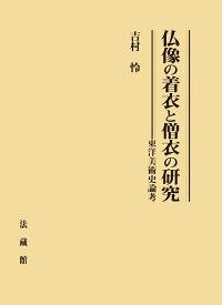 仏像の着衣と僧衣の研究 東洋美術史論考 [ 吉村 怜 ]