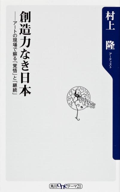 創造力なき日本 アートの現場で蘇る「覚悟」と「継続」 (角川oneテーマ21) [ 村上隆 ]