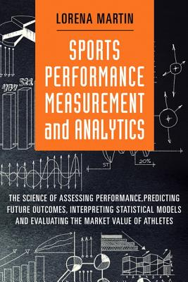Sports Performance Measurement and Analytics: The Science of Assessing Performance, Predicting Futur SPORTS PERFORMANCE MEASUREMENT (FT Press Analytics) [ Lorena Martin ]