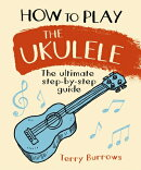 How to Play the Ukulele: The Ultimate Step-By-Step Guide