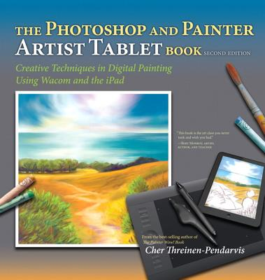 The Photoshop and Painter Artist Tablet Book: Creative Techniques in Digital Painting Using Wacom an PHOTOSHOP & PAINTER ARTIST TAB [ Cher Threinen-Pendarvis ]