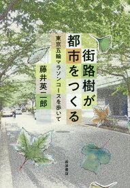 街路樹が都市をつくる 東京五輪マラソンコースを歩いて [ 藤井 英二郎 ]