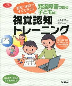 発達障害のある子どもの視覚認知トレーニング 教室・家庭ですぐできる! (学研のヒューマンケアブックス) [ 本多和子(心理学) ]