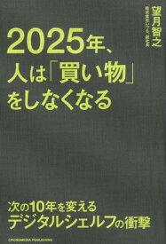 2025年、人は「買い物」をしなくなる 次の10年を変えるデジタルシェルフの衝撃 [ 望月智之 ]