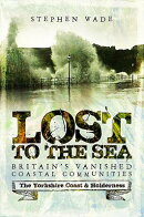 Lost to the Sea: Britain's Vanished Coastal Communities: The Yorkshire Coast & Holderness