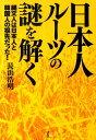 日本人ルーツの謎を解く 縄文人は日本人と韓国人の祖先だった! [ 長浜浩明 ]