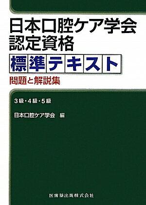 日本口腔ケア学会認定資格標準テキスト問題と解説集 3級・4級・5級 [ 日本口腔ケア学会 ]