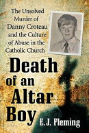 Death of an Altar Boy: The Unsolved Murder of Danny Croteau and the Culture of Abuse in the Catholic