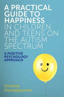 A Practical Guide to Happiness in Children and Teens on the Autism Spectrum: A Positive Psychology A