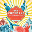 DIY Circus Lab for Kids: A Family- Friendly Guide for Juggling, Balancing, Clowning and Show-Making