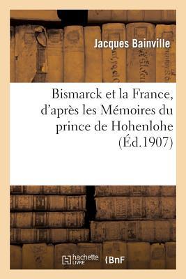 Bismarck Et La France, D'Apres Les Memoires Du Prince de Hohenlohe FRE-BISMARCK ET LA FRANCE DAPR (Histoire) [ Bainville-J ]