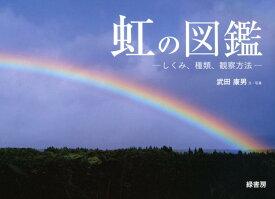 虹の図鑑 しくみ、種類、観察方法 [ 武田康男 ]