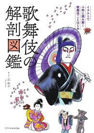 歌舞伎の解剖図鑑 イラストで小粋に読み解く歌舞伎ことはじめ [ 辻和子 ]
