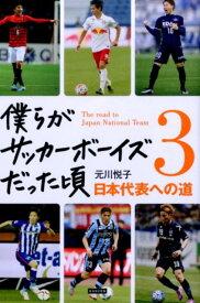 僕らがサッカーボーイズだった頃(3) 日本代表への道 [ 元川悦子 ]