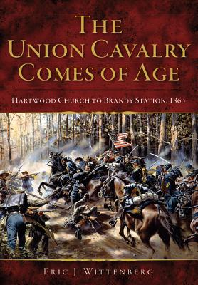 The Union Cavalry Comes of Age: Hartwood Church to Brandy Station, 1863 UNION CAVALRY COMES OF AGE HAR [ Eric J. Wittenberg ]
