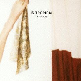 ネイティヴ・トゥ [ Is Tropical ]