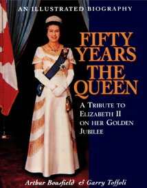 Fifty Years the Queen: A Tribute to Elizabeth II on Her Golden Jubilee 50 YEARS THE QUEEN [ Arthur Bousfield ]