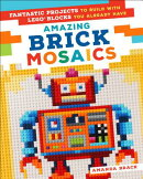 Amazing Brick Mosaics: Fantastic Projects to Build with Lego Blocks You Already Have