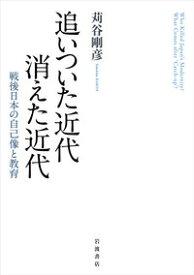 追いついた近代 消えた近代 戦後日本の自己像と教育 [ 苅谷 剛彦 ]