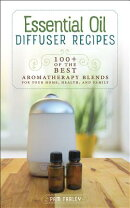 Essential Oil Diffuser Recipes: 100+ of the Best Aromatherapy Blends for Your Home, Health, and Fami