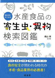 部位別でみつかる水産食品の寄生虫・異物検索図鑑 [ 横山博 ]