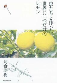 虫たちと作った世界に一つだけのレモン [ 河合浩樹 ]