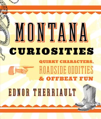 Montana Curiosities: Quirky Characters, Roadside Oddities & Offbeat Fun MONTANA CURIOSITIES 2/E (Curiosities) [ Ednor Therriault ]