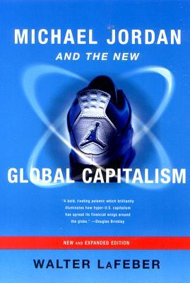 Michael Jordan and the New Global Capitalism MICHAEL JORDAN & THE NEW GLOBA [ Walter LaFeber ]