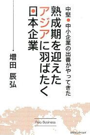 熟成期を迎えたアジアに羽ばたく日本企業 中堅・中小企業の出番がやってきた [ 増田辰弘 ]
