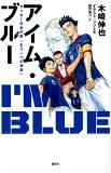 アイム・ブルー サッカー日本代表「もう一つの真実」