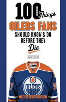 100 Things Oilers Fans Should Know & Do Before They Die