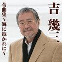 吉幾三全曲集〜海に抱かれに〜 [ 吉幾三 ]