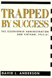 TrappedbySuccess:TheEisenhowerAdministrationandVietnam,1953-61TRAPPEDBYSUCCESS(ContemporaryAmericanHistorySeries)[DavidAnderson]