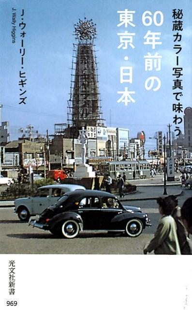 秘蔵カラー写真で味わう60年前の東京・日本 (光文社新書) [ J・ウォーリー・ヒギンズ ]