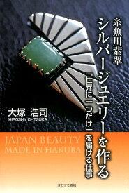 糸魚川翡翠シルバージュエリーを作る 「世界に一つだけ」を届ける仕事 [ 大塚浩司 ]