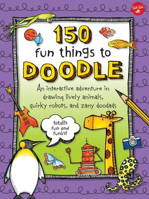 150 Fun Things to Doodle: An Interactive Adventure in Drawing Lively Animals, Quirky Robots, and Zan 150 FUN THINGS TO DOODLE [ Walter Foster Creative Team ]