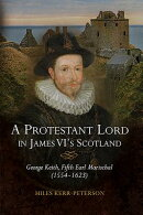 A Protestant Lord in James VI's Scotland: George Keith, Fifth Earl Marischal (1554-1623)