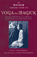 The Weiser Concise Guide to Yoga for Magick: Build Physical and Mental Strength for Your Practice