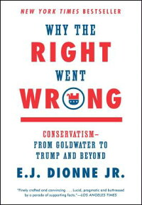 WhytheRightWentWrong:Conservatism--FromGoldwatertoTrumpandBeyond[E.J.Dionne]