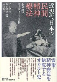 近現代日本の民間精神療法 不可視なエネルギーの諸相 [ 栗田英彦 ]