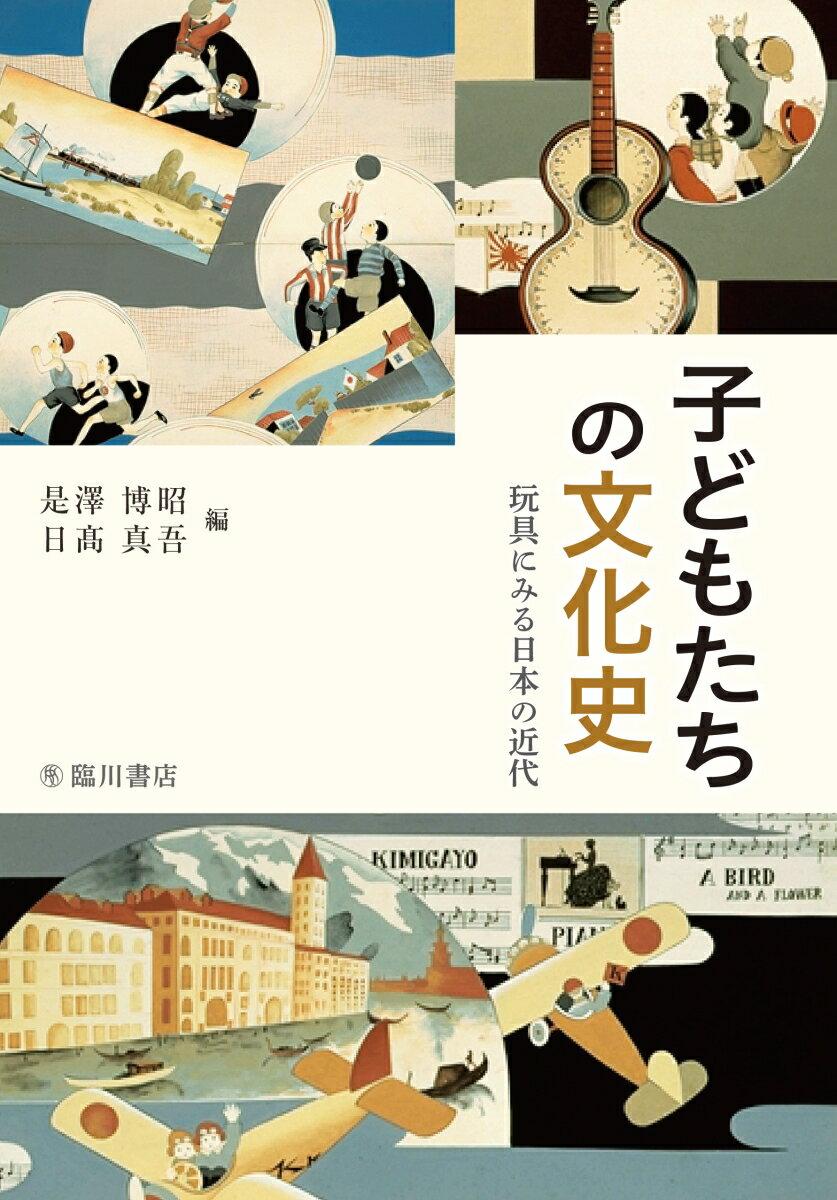 子どもたちの文化史 玩具にみる日本の近代 [ 是澤 博昭 ]