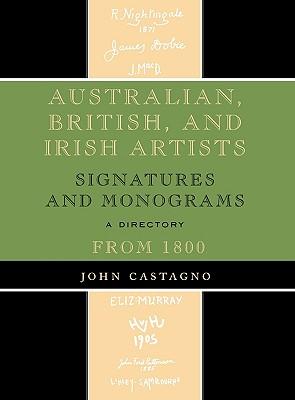 Australian, British and Irish Artists: Signatures and Monograms from 1800: A Directory AUSTRALIAN BRITISH & IRISH ART [ John Castagno ]