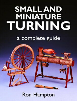Small and Miniature Turning: A Complete Guide SMALL & MINIATURE TURNING [ Ron Hampton ]