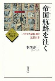 帝国航路(エンパイアルート)を往く イギリス植民地と近代日本 [ 木畑 洋一 ]
