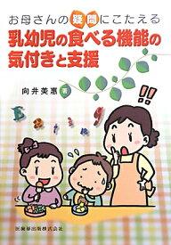 お母さんの疑問にこたえる乳幼児の食べる機能の気付きと支援 [ 向井美恵 ]