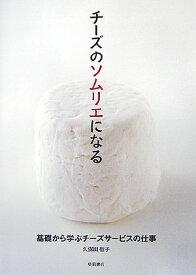 チーズのソムリエになる 基礎から学ぶチーズサービスの仕事 [ 久保田敬子 ]
