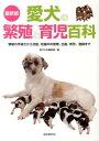 愛犬の繁殖と育児百科最新版 繁殖の手続きから交配、妊娠中の管理、出産、育児、登 [ 愛犬の友編集部 ]