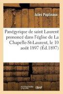 Panegyrique de Saint Laurent, Prononce Dans L'Eglise de La Chapelle-Saint-Laurent, Le 10 Aout 1897