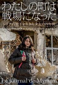 わたしの町は戦場になった シリア内戦下を生きた少女の四年間 [ ミリアム・ラウィック ]