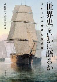 〈世界史〉をいかに語るか グローバル時代の歴史像 [ 成田 龍一 ]